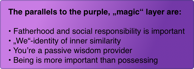 "The parallels to the purple, ""magic"" layer are:  Fatherhood and social responsibility is important ""We""-identity of inner similarity You're a passive wisdom provider Being is more important than possessing"