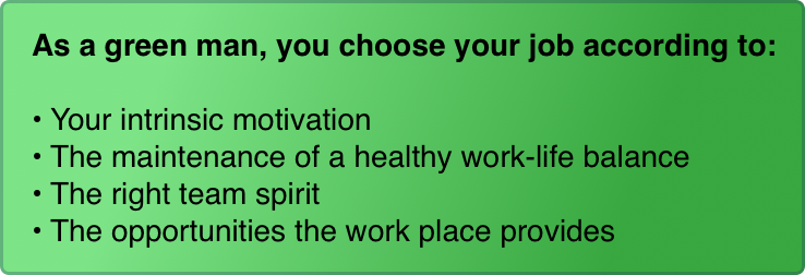As a green man, you choose your job according to:  Your intrinsic motivation The maintenance of a healthy work-life balance The right team spirit The opportunities the work place provides